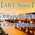 【Art-noise】シンガポールの日系美容院。高い技術力のセイヤさんがオススメ!